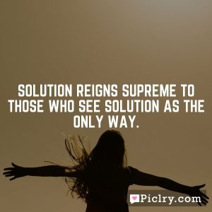 Solution reigns supreme to those who see solution as the only way.