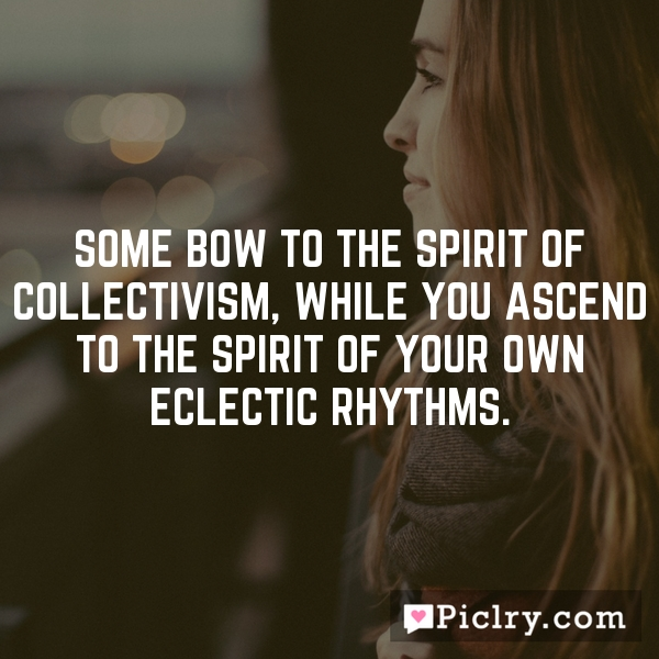 Some bow to the spirit of collectivism, while you ascend to the spirit of your own eclectic rhythms.