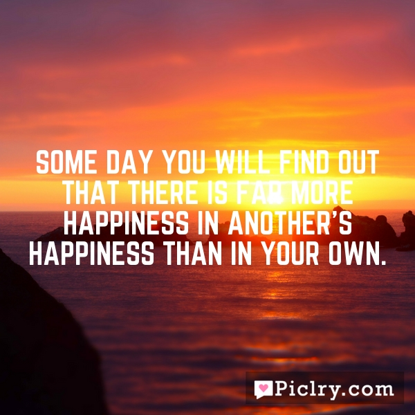 Some day you will find out that there is far more happiness in another's happiness than in your own.