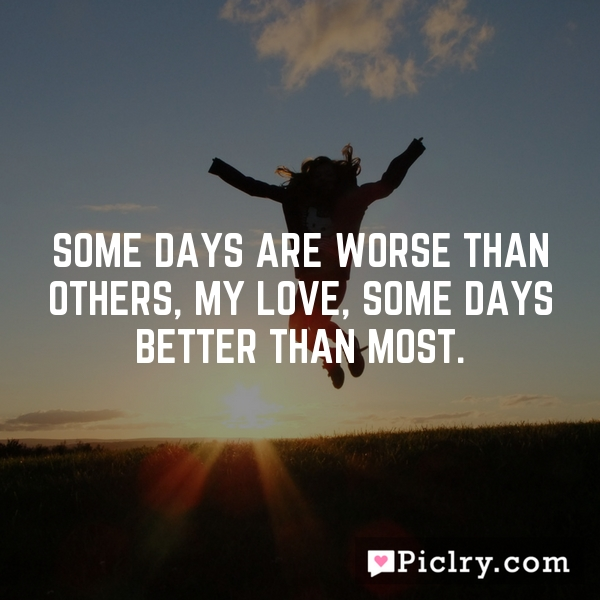 Some days are worse than others, my love, some days better than most.