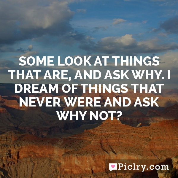Some look at things that are, and ask why. I dream of things that never were and ask why not?