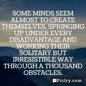 Some minds seem almost to create themselves, springing up under every disadvantage and working their solitary but irresistible way through a thousand obstacles.