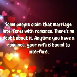 Some people claim that marriage interferes with romance. There's no doubt about it. Anytime you have a romance, your wife is bound to interfere.