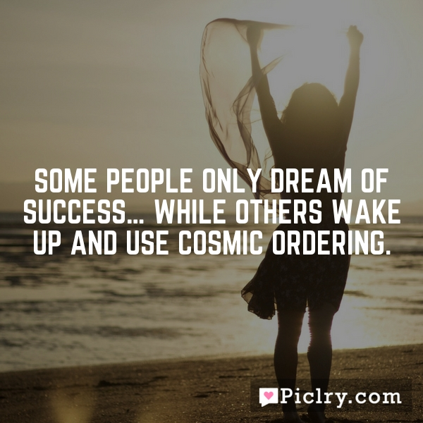Some people only dream of success… while others wake up and use Cosmic Ordering.