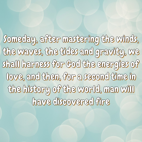 Someday, after mastering the winds, the waves, the tides and gravity, we shall harness for God the energies of love, and then, for a second time in the history of the world, man will have discovered fire.