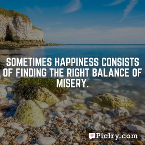 Sometimes happiness consists of finding the right balance of misery.