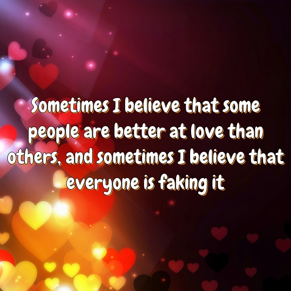 Sometimes I believe that some people are better at love than others, and sometimes I believe that everyone is faking it