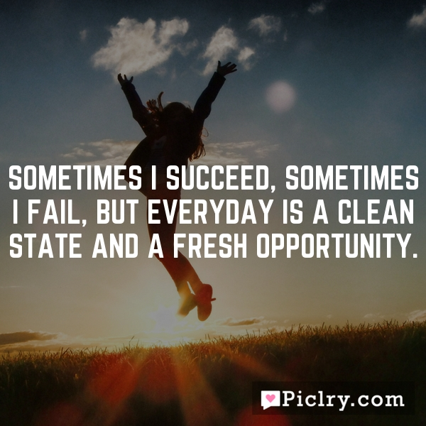 Sometimes I succeed, sometimes I fail, but everyday is a clean state and a fresh opportunity.