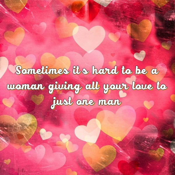 Sometimes it's hard to be a woman giving all your love to just one man.