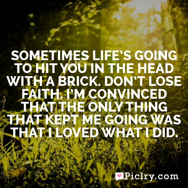 Sometimes life's going to hit you in the head with a brick. Don't lose faith. I'm convinced that the only thing that kept me going was that I loved what I did.
