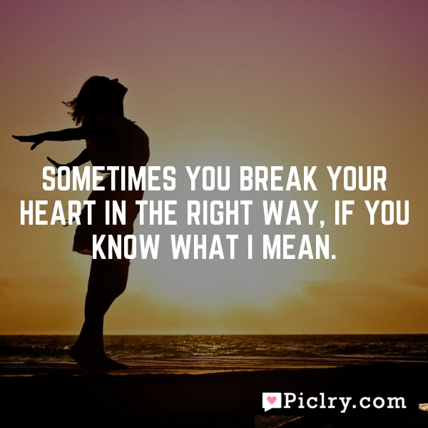 Sometimes you break your heart in the right way, if you know what I mean.
