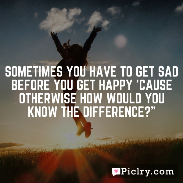 """Sometimes you have to get sad before you get happy 'cause otherwise how would you know the difference?"""""""