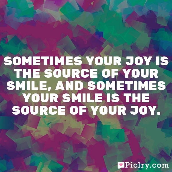 Sometimes your joy is the source of your smile, and sometimes your smile is the source of your joy.