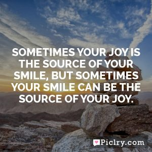 Sometimes your joy is the source of your smile, but sometimes your smile can be the source of your joy.
