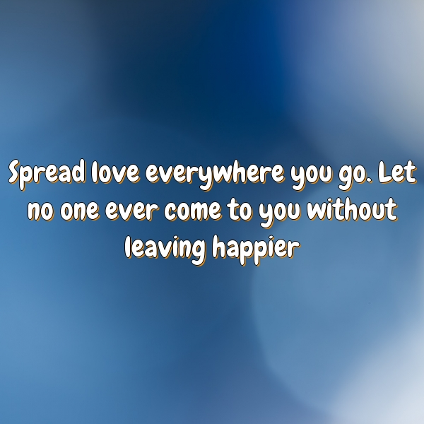 Spread love everywhere you go. Let no one ever come to you without leaving happier