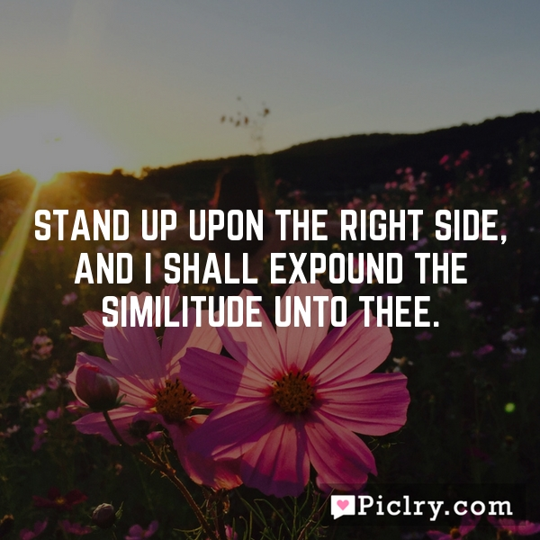 Stand up upon the right side, and I shall expound the similitude unto thee.