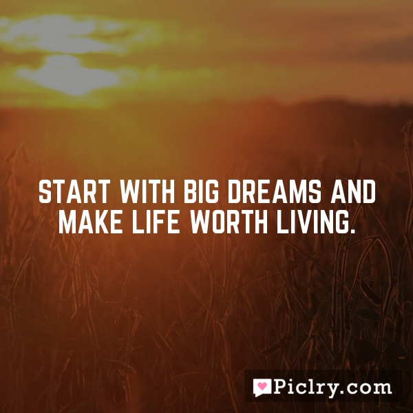 Start with big dreams and make life worth living.