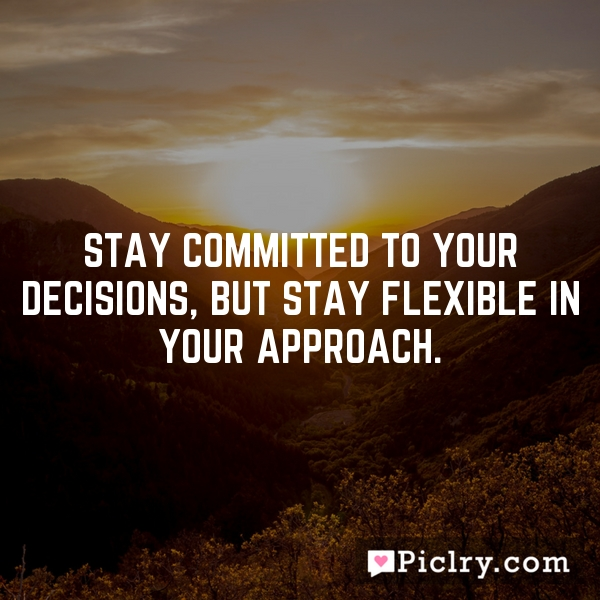 Stay committed to your decisions, but stay flexible in your approach.
