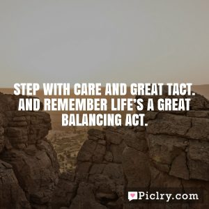 Step with care and great tact. And remember life's a great balancing act.