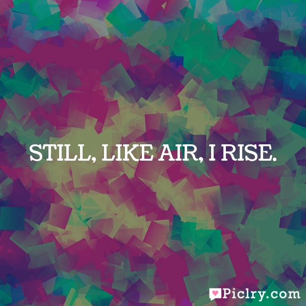 Still, like air, I rise.