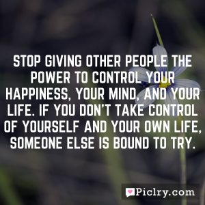 Stop giving other people the power to control your happiness, your mind, and your life. If you don't take control of yourself and your own life, someone else is bound to try.