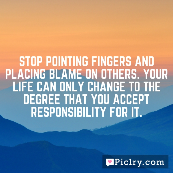 Stop pointing fingers and placing blame on others. Your life can only change to the degree that you accept responsibility for it.
