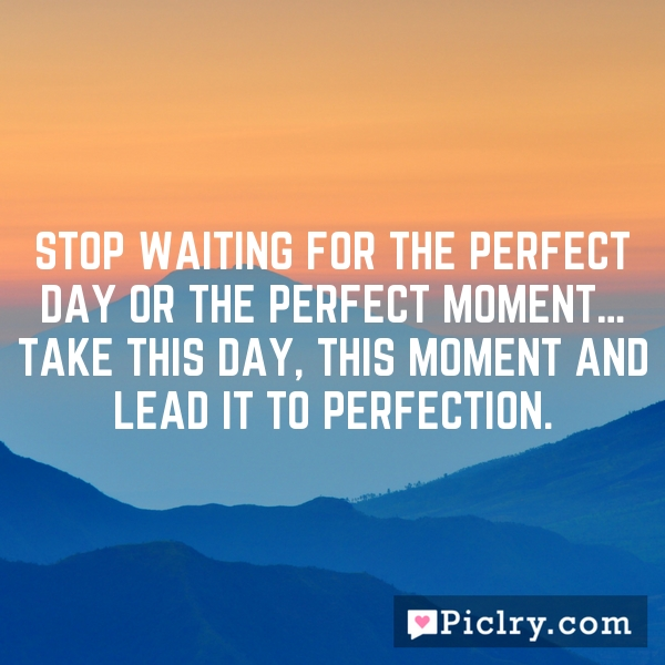 Stop waiting for the perfect day or the perfect moment… Take THIS day, THIS moment and lead it to perfection.