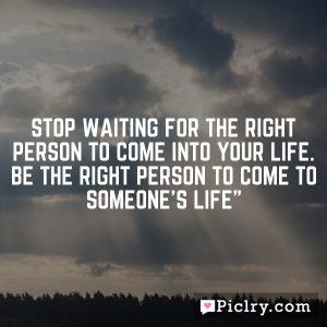 Stop waiting for the right person to come into your life. Be the right person to come to someone's life""