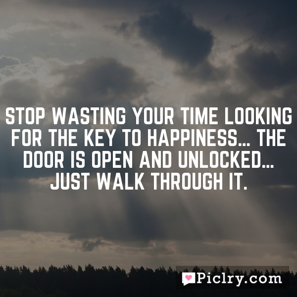 Stop wasting your time looking for the key to happiness… the door is open and unlocked… just walk through it.