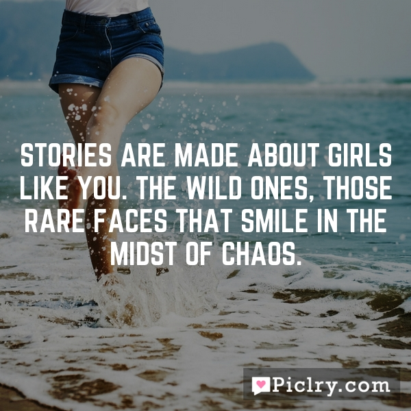 Stories are made about girls like you. The wild ones, those rare faces that smile in the midst of chaos.