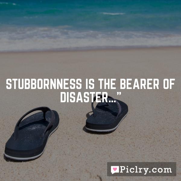 "Stubbornness is the bearer of disaster…"""