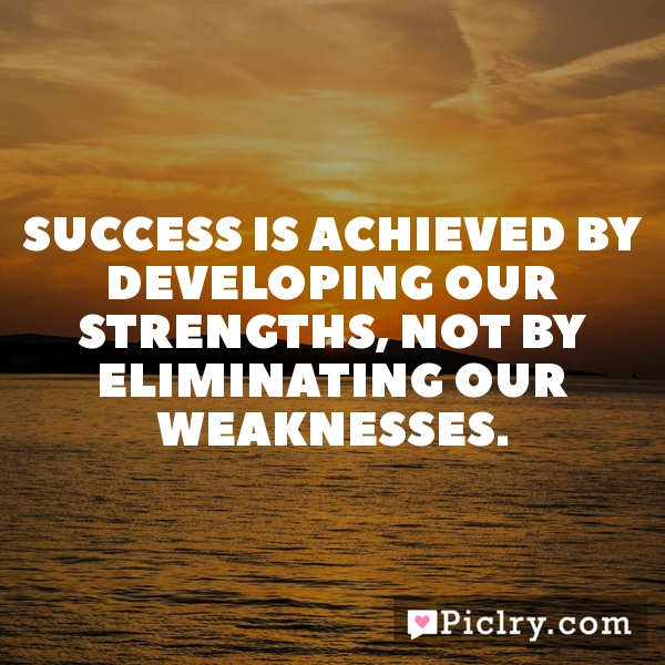 Success is achieved by developing our strengths, not by eliminating our weaknesses.