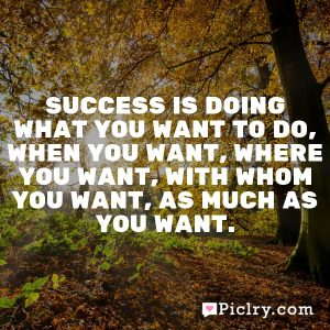 Success is doing what you want to do, when you want, where you want, with whom you want, as much as you want.