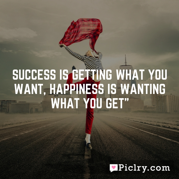 Success is getting what you want, happiness is wanting what you get""