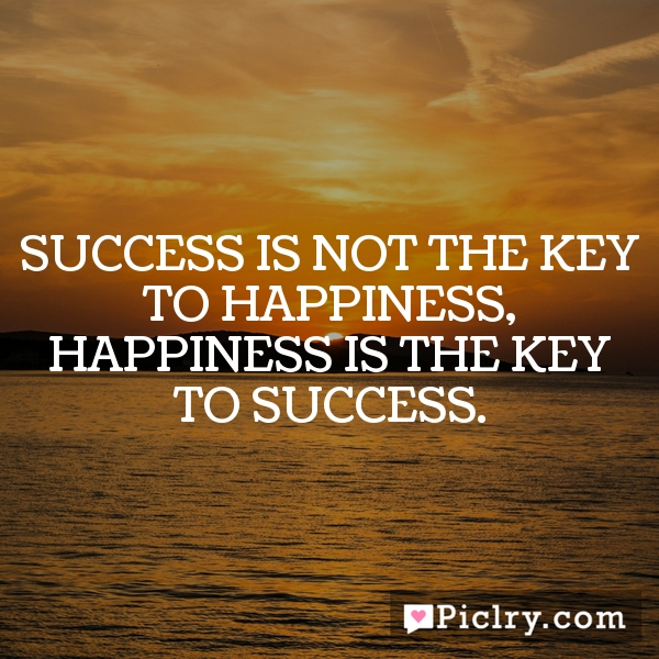 Success is not the key to happiness, happiness is the key to success.