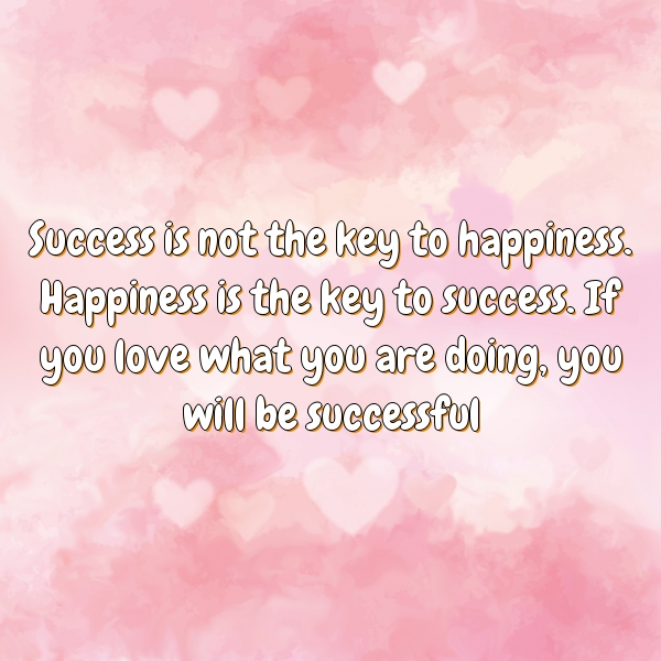 Success is not the key to happiness. Happiness is the key to success. If you love what you are doing, you will be successful