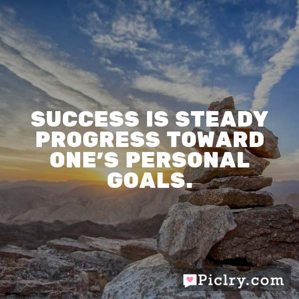 Success is steady progress toward one's personal goals.