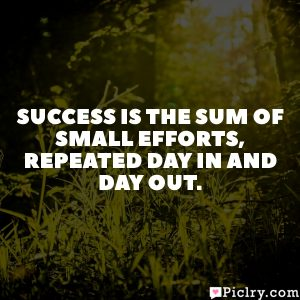 Success is the sum of small efforts, repeated day in and day out.