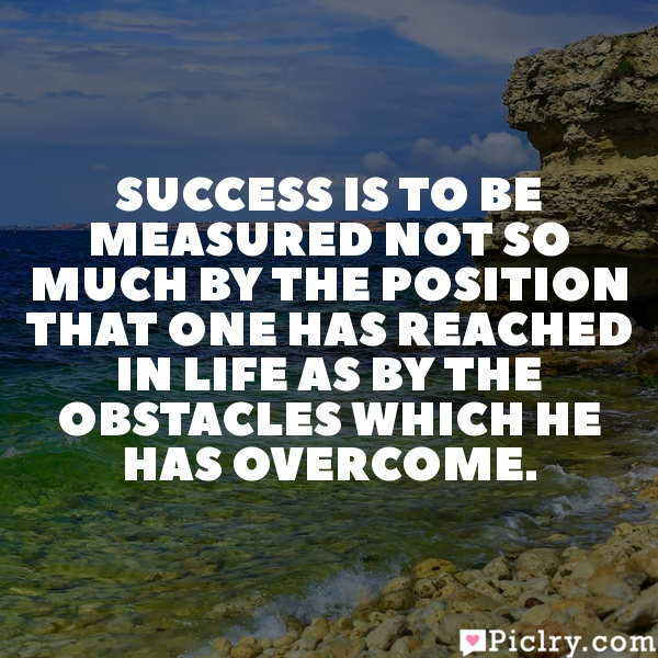 Success is to be measured not so much by the position that one has reached in life as by the obstacles which he has overcome.