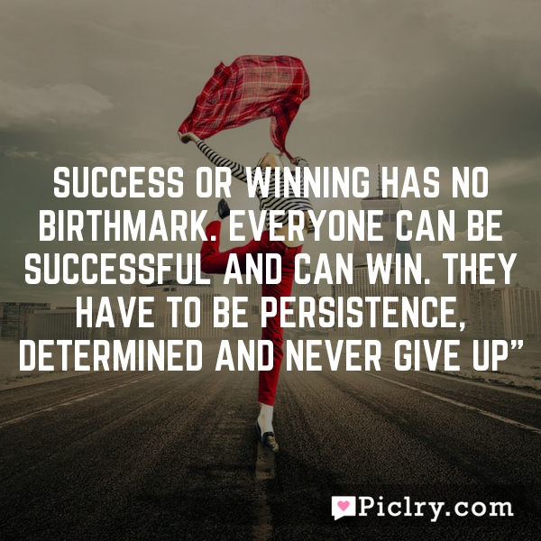 Success or Winning has no birthmark. Everyone can be successful and can win. They have to be persistence, determined and never give up""