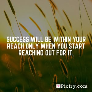 Success will be within your reach only when you start reaching out for it.