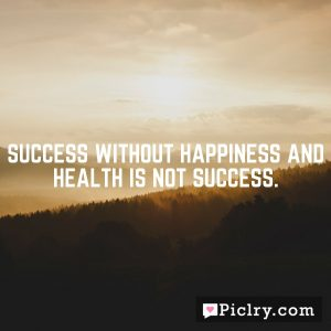 Success without happiness and health is not success.