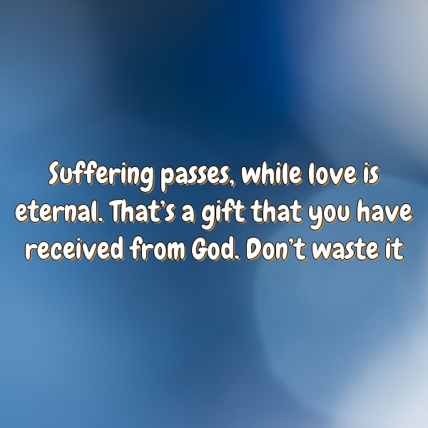 Suffering passes, while love is eternal. That's a gift that you have received from God. Don't waste it