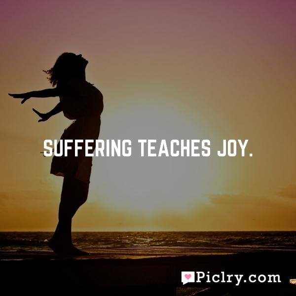 Suffering teaches joy.