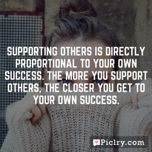 Supporting others is directly proportional to your own success. The more you support others, the closer you get to your own success.