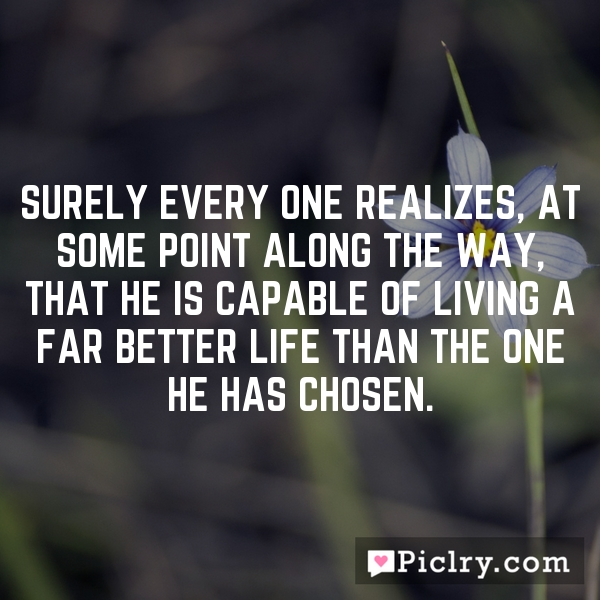 Surely every one realizes, at some point along the way, that he is capable of living a far better life than the one he has chosen.
