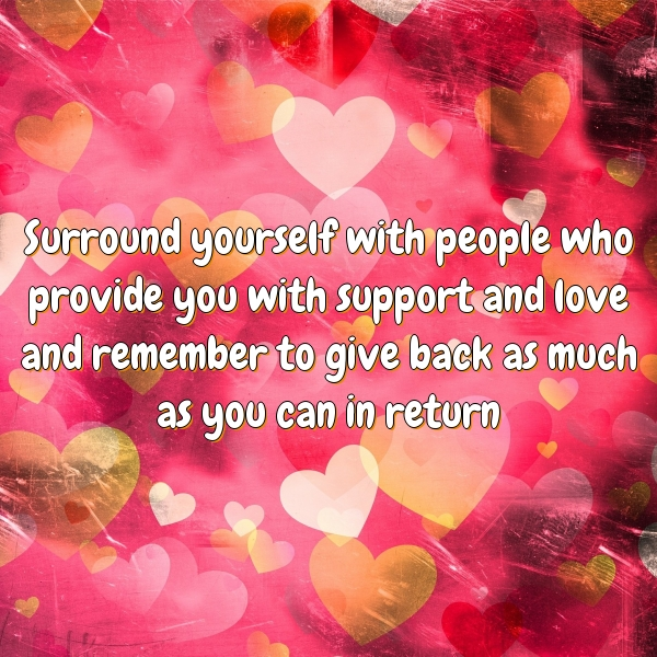 Surround yourself with people who provide you with support and love and remember to give back as much as you can in return