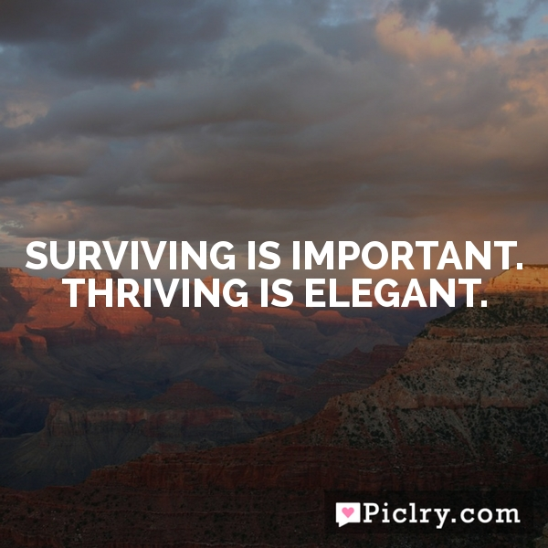 Surviving is important. Thriving is elegant.