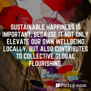 Sustainable happiness is important, because it not only elevate our own wellbeing locally, but also contributes to collective global flourishing.