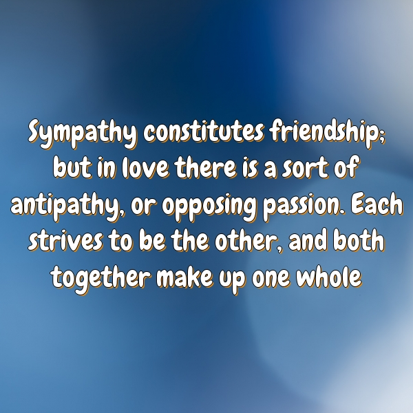Sympathy constitutes friendship; but in love there is a sort of antipathy, or opposing passion. Each strives to be the other, and both together make up one whole.